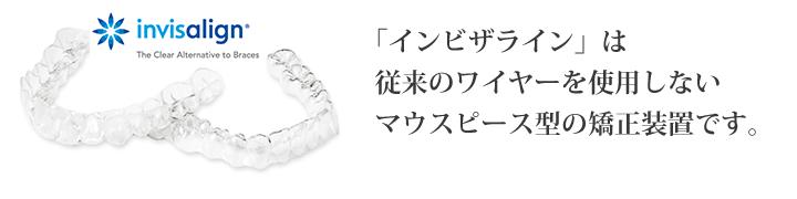 「インビザライン」は従来のワイヤーを使用しないマウスピース型の矯正装置です